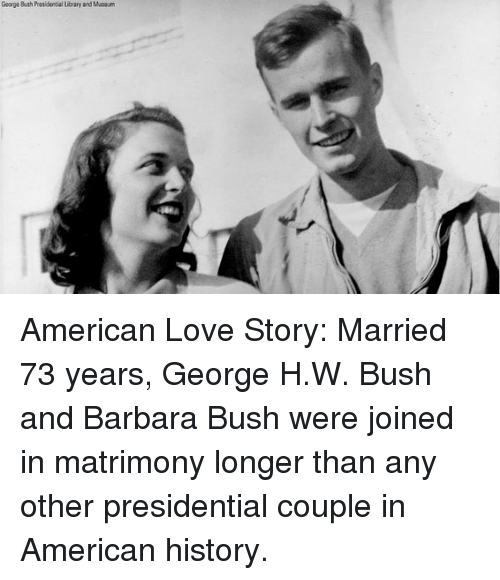 George H. W. Bush: George Bush Presidential ibrary and Maou American Love Story: Married 73 years, George H.W. Bush and Barbara Bush were joined in matrimony longer than any other presidential couple in American history.