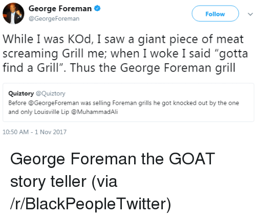 """George Foreman: George Foreman  @GeorgeForeman  Follow  While I was KOd, I saw a giant piece of meat  screaming Grill me; when I woke I said """"gotta  find a Grill"""". Thus the George Foreman grill  Quiztory @Quiztory  Before @GeorgeForeman was selling Foreman grills he got knocked out by the one  and only Louisville Lip @MuhammadAli  10:50 AM-1 Nov 2017 <p>George Foreman the GOAT story teller (via /r/BlackPeopleTwitter)</p>"""