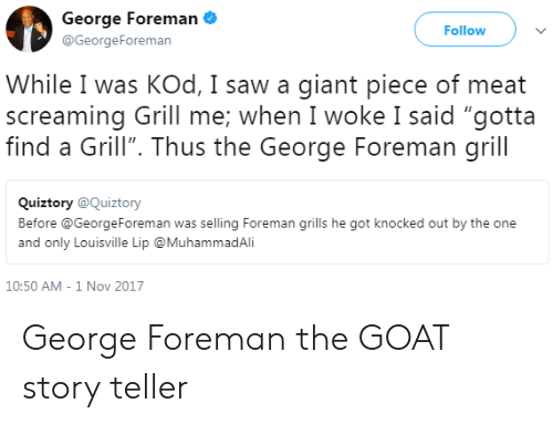 """George Foreman: George Foreman  @GeorgeForeman  Follow  While I was KOd, I saw a giant piece of meat  screaming Grill me: when I woke I said """"gotta  find a Grill"""". Thus the George Foreman grill  Quiztory @Quiztory  Before @GeorgeForeman was selling Foreman grills he got knocked out by the one  and only Louisville Lip @MuhammadAli  10:50 AM-1 Nov 2017 George Foreman the GOAT story teller"""