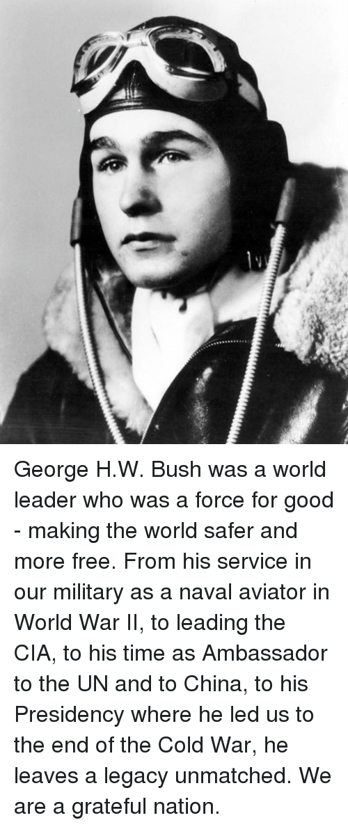 George H. W. Bush: George H.W. Bush was a world leader who was a force for good - making the world safer and more free. From his service in our military as a naval aviator in World War II, to leading the CIA, to his time as Ambassador to the UN and to China, to his Presidency where he led us to the end of the Cold War, he leaves a legacy unmatched. We are a grateful nation.