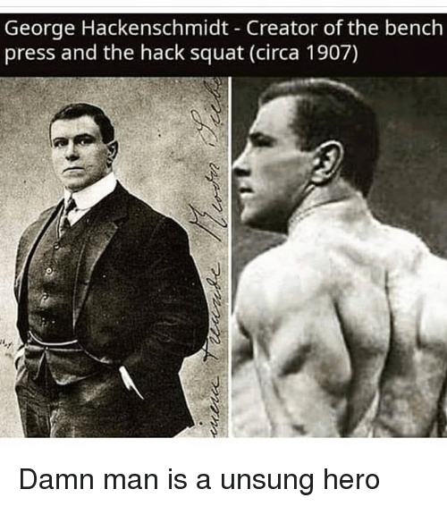 unsung: George Hackenschmidt Creator of the bench  press and the hack squat (circa 1907) Damn man is a unsung hero