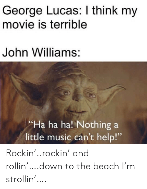 "ha ha: George Lucas: I think my  movie is terrible  John Williams:  ""Ha ha ha! Nothing a  little music can't help!"" Rockin'..rockin' and rollin'….down to the beach I'm strollin'…."