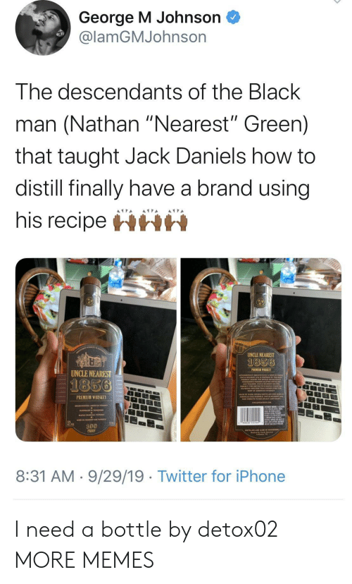 "Black Man: George M Johnson  @lamGMJohnson  The descendants of the Black  man (Nathan ""Nearest"" Green)  that taught Jack Daniels how to  distill finally have a brand using  his recipeHHH  UNCLE NEAREST  1856  PREMIUM WHISKEY  UNCLE NEAREST  1856  PREMIUM WHISKEY  100  PROO  8:31 AM 9/29/19 Twitter for iPhone I need a bottle by detox02 MORE MEMES"