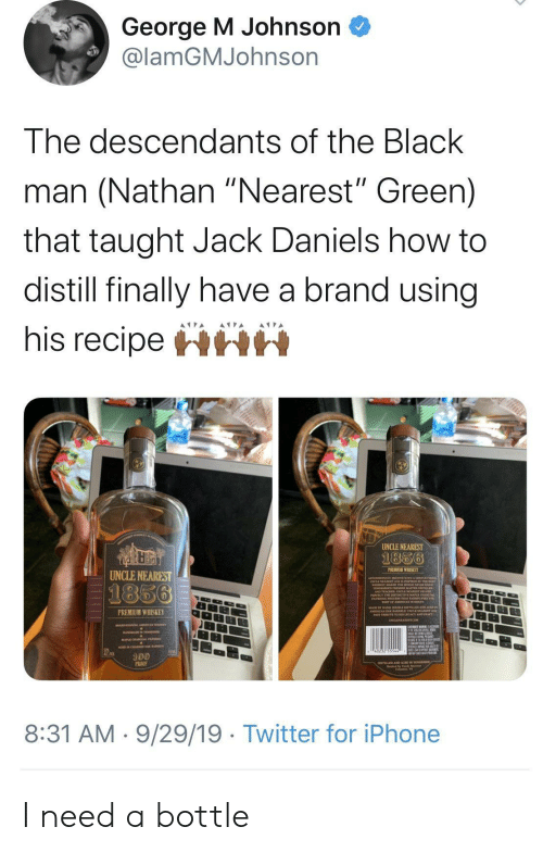 "Black Man: George M Johnson  @lamGMJohnson  The descendants of the Black  man (Nathan ""Nearest"" Green)  that taught Jack Daniels how to  distill finally have a brand using  his recipeHHH  UNCLE NEAREST  1856  PREMIUM WHISKEY  UNCLE NEAREST  1856  PREMIUM WHISKEY  100  PROO  8:31 AM 9/29/19 Twitter for iPhone I need a bottle"