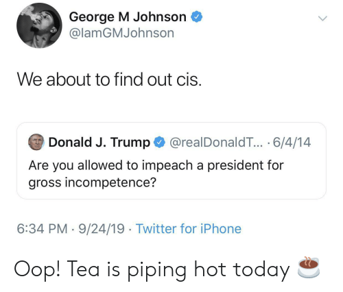 Iphone, Twitter, and Today: George M Johnson  @lamGMJohnson  We about to find out cis.  Donald J. Trump  @realDonaldT... 6/4/14  Are you allowed to impeach a president for  gross incompetence?  6:34 PM 9/24/19 Twitter for iPhone Oop! Tea is piping hot today ☕️
