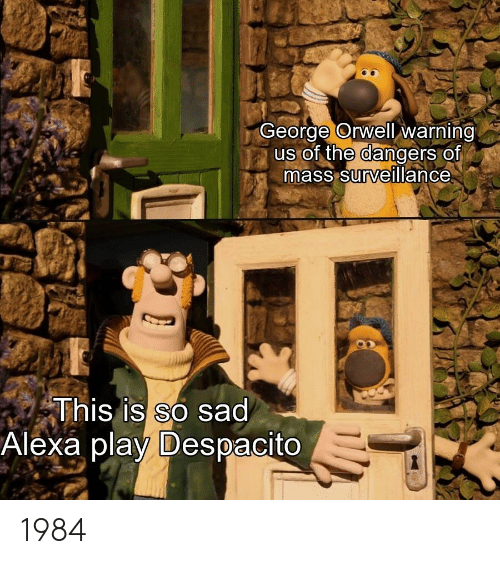 Alexa Play Despacito: George Orwell warning  us of the dangers of  mass surveillance  This is so sad  Alexa play Despacito 1984
