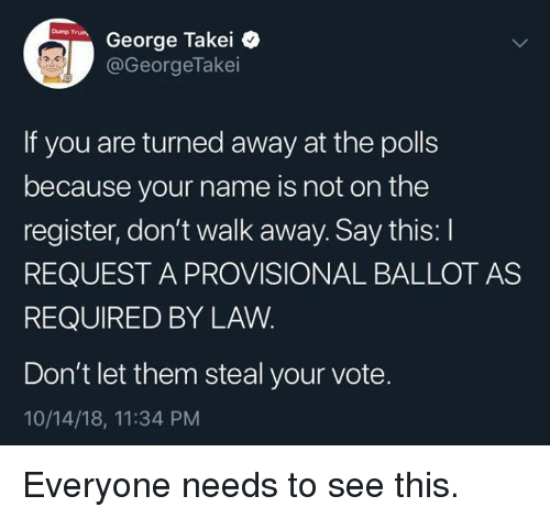 George Takei: George Takei  @GeorgeTakei  If you are turned away at the polls  because your name is not on the  register, don't walk away. Say this: I  REQUEST A PROVISIONAL BALLOT AS  REQUIRED BY LAW  Don't let them steal your vote.  10/14/18, 11:34 PM Everyone needs to see this.