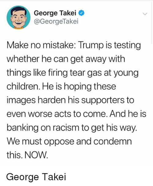 Banking: George Takei  @GeorgeTakei  Make no mistake: Trump is testing  whether he can get away with  things like firing tear gas at young  children. He is hoping these  images harden his supporters to  even worse acts to come. And he is  banking on racism to get his way  We must oppose and condemn  this. NOW George Takei