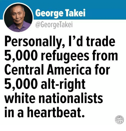 America, White, and George Takei: George Takei  @GeorgeTakei  Personally, l'd trade  5,000 refugees from  Central America for  5,000 alt-right  white nationalists  in a heartbeat.  Other98