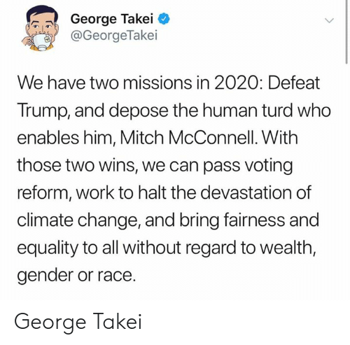 George Takei: George Takei  @GeorgeTakei  We have two missions in 2020: Defeat  Trump, and depose the human turd who  enables him, Mitch McConnell. With  those two wins, we can pass voting  reform, work to halt the devastation of  climate change, and bring fairness and  equality to all without regard to wealth,  gender or race. George Takei