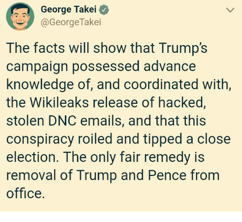 George Takei: George Takei O  @GeorgeTakei  The facts will show that Trump's  campaign possessed advance  knowledge of, and coordinated with,  the Wikileaks release of hacked,  stolen DNC emails, and that this  conspiracy roiled and tipped a close  election. The only fair remedy is  removal of Trump and Pence from  office.