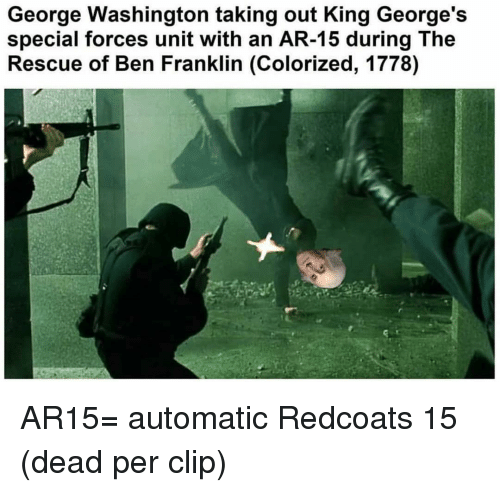 special forces: George Washington taking out King George's  special forces unit with an AR-15 during The  Rescue of Ben Franklin (Colorized, 1778) AR15= automatic Redcoats 15 (dead per clip)