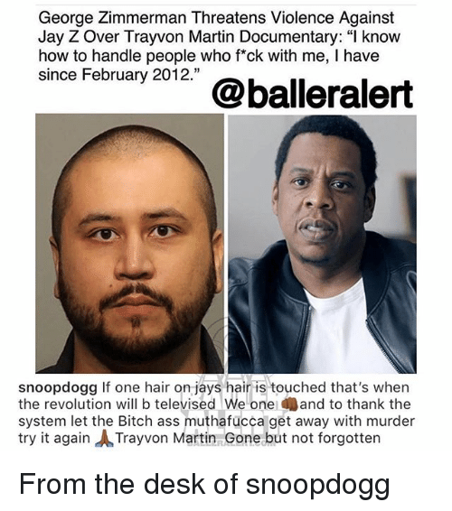 """Jays: George Zimmerman Threatens Violence Against  Jay Z Over Trayvon Martin Documentary: """" know  how to handle people who fck with me, I have  since February 2012.""""  snoopdogg If one hair on jays hair is touched that's when  the revolution will b televised We one and to thank the  system let the Bitch ass muthafucca get away with murder  try it again ㅅTrayvon Martin Gone but not forgotten From the desk of snoopdogg"""