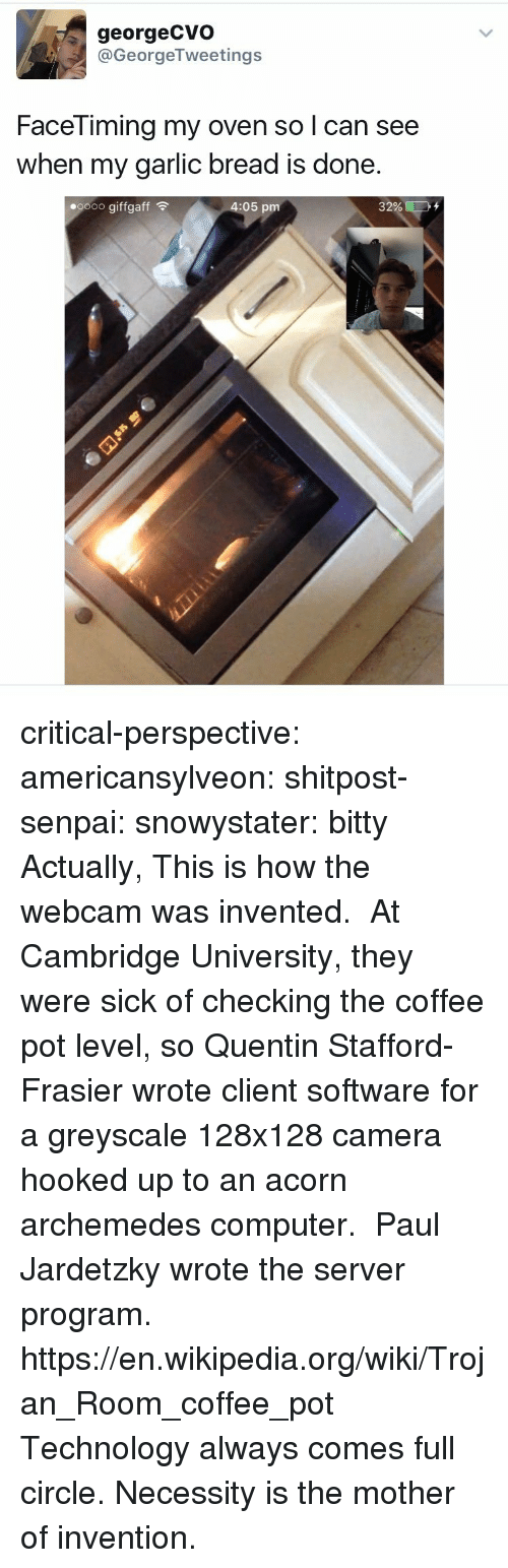 Senpai: georgeCVo  @GeorgeTweetings  FaceTiming my oven so l can see  when my garlic bread is done  oooo giffgaff  4:05 pm  32% ED critical-perspective: americansylveon:  shitpost-senpai:   snowystater:  bitty  Actually, This is how the webcam was invented. At Cambridge University, they were sick of checking the coffee pot level, so Quentin Stafford-Frasier wrote client software for a greyscale 128x128 camera hooked up to an acorn archemedes computer.  Paul Jardetzky wrote the server program. https://en.wikipedia.org/wiki/Trojan_Room_coffee_pot   Technology always comes full circle.  Necessity is the mother of invention.