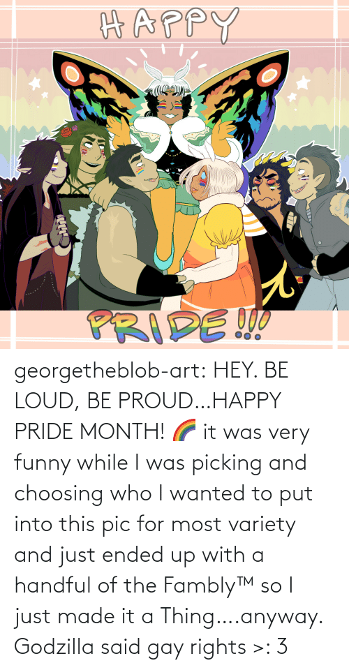 pride: georgetheblob-art: HEY. BE LOUD, BE PROUD…HAPPY PRIDE MONTH! 🌈 it was very funny while I was picking and choosing who I wanted to put into this pic for most variety and just ended up with a handful of the Fambly™ so I just made it a Thing….anyway. Godzilla said gay rights >: 3