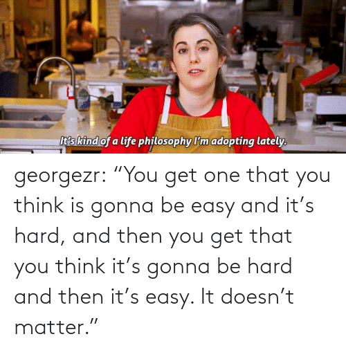 "Get One: georgezr:    ""You get one that you think is gonna be easy and it's hard, and then you get that you think it's gonna be hard and then it's easy. It doesn't matter."""