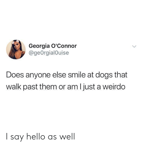 Dank, Dogs, and Hello: Georgia O'Connor  @geOrgialOuise  Does anyone else smile at dogs that  walk past them or am I just a weirdo I say hello as well