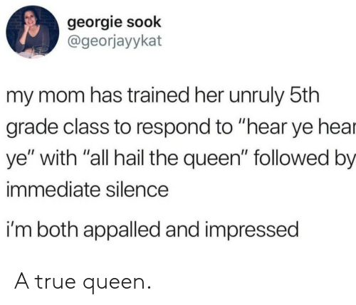 "appalled: georgie sook  @georjayykat  my mom has trained her unruly 5th  grade class to respond to ""hear ye hea  ye"" with ""all hail the queen"" followed by  immediate silence  i'm both appalled and impressed A true queen."