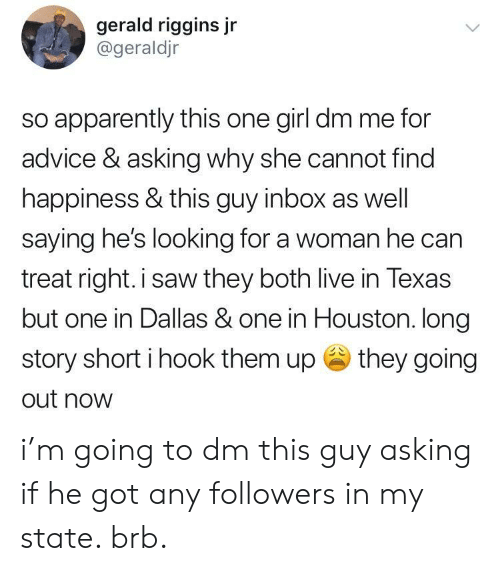 Advice, Apparently, and Saw: gerald riggins jr  @geraldjr  so apparently this one girl dm me for  advice & asking why she cannot find  happiness & this guy inbox as well  saying hes looking for a woman he can  treat right.i saw they both live in Texas  but one in Dallas & one in Houston. long  story short i hook them up they going  out now i'm going to dm this guy asking if he got any followers in my state. brb.