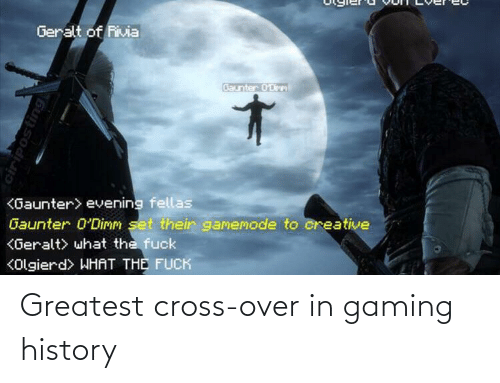 Cross: Geralt of Rivia  Baunter 0'Dirm  <Gaunter> evening fellas  Gaunter 0'Dimm set their gamemode to creative  KGeralt> what the fuck  KOlgierd> WHAT THE FUCK  ciriposting Greatest cross-over in gaming history