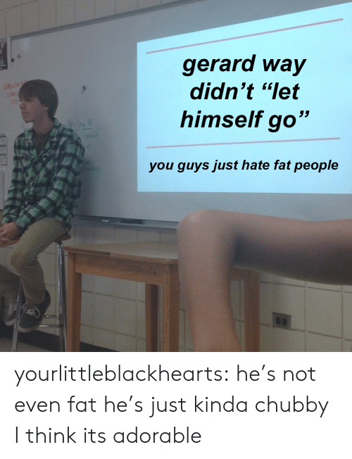 """chubby: gerard way  didn't """"let  himself go""""  you quvs just hate fat people yourlittleblackhearts:  he's not even fat he's just kinda chubby I think its adorable"""