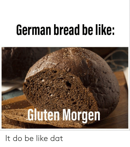 Gluten: German bread be like:  Gluten Morgen It do be like dat