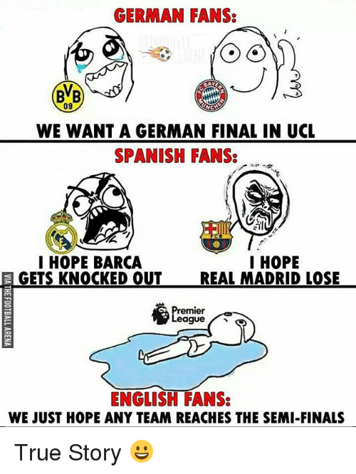 Germanic: GERMAN FANS:  09  WE WANT A GERMAN FINAL IN UCL  SPANISH FANS:  I HOPE  I HOPE BARCA  GETS KNOCKED OUT  REAL MADRID LOSE  remier  eague  ENGLISH FANS:  WE JUST HOPE ANY TEAM REACHES THE SEMI-FINALS True Story 😀