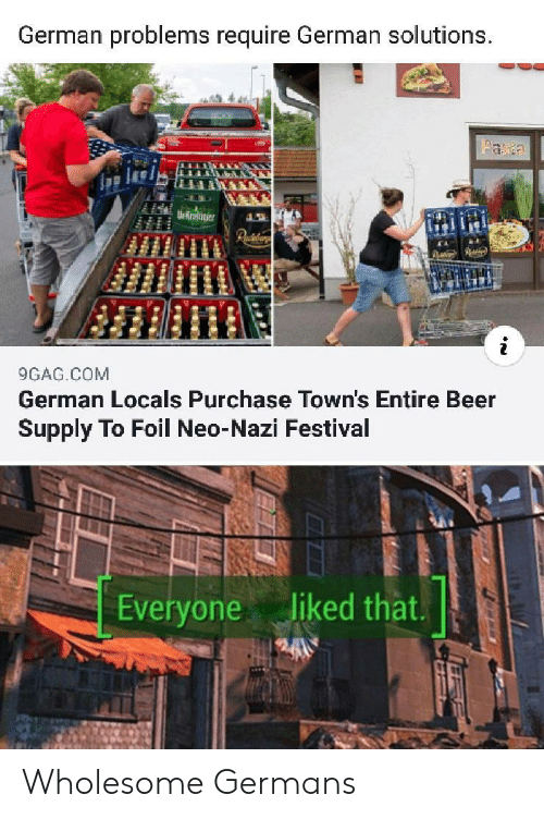 9gag, Beer, and Festival: German problems require German solutions.  aa  Ur Rroter  Paiaar  9GAG.COM  German Locals Purchase Town's Entire Beer  Supply To Foil Neo-Nazi Festival  liked that.  Everyone Wholesome Germans
