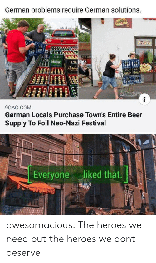 towns: German problems require German solutions.  Faa  Urroaer  9GAG COM  German Locals Purchase Town's Entire Beer  Supply To Foil Neo-Nazi Festival  Everyone liked that. awesomacious:  The heroes we need but the heroes we dont deserve
