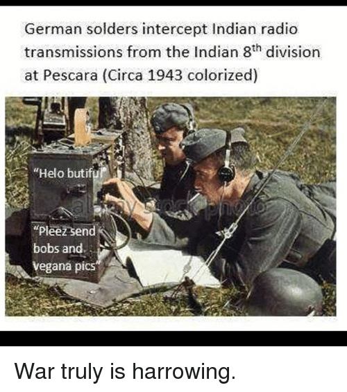 "germane: German solders intercept Indian radio  transmissions from the Indian 8th division  at Pescara (Circa 1943 colorized)  ""Helo butifu  pleez send  bobs and.  egana piCS War truly is harrowing."