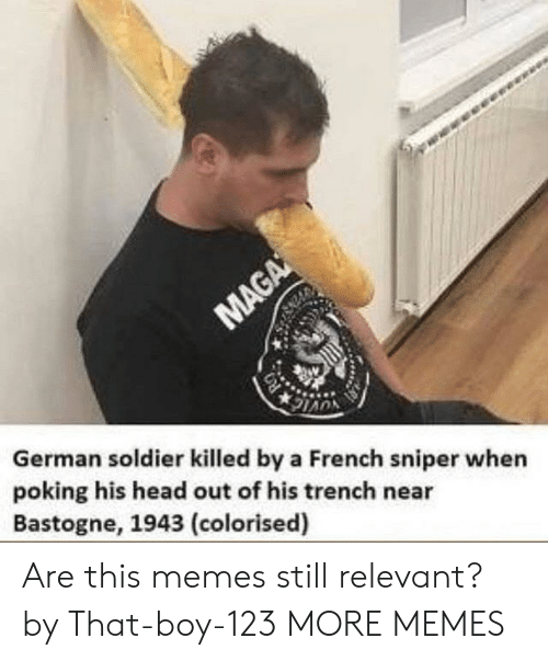 That Boy: German soldier killed by a French sniper when  poking his head out of his trench near  Bastogne, 1943 (colorised) Are this memes still relevant? by That-boy-123 MORE MEMES