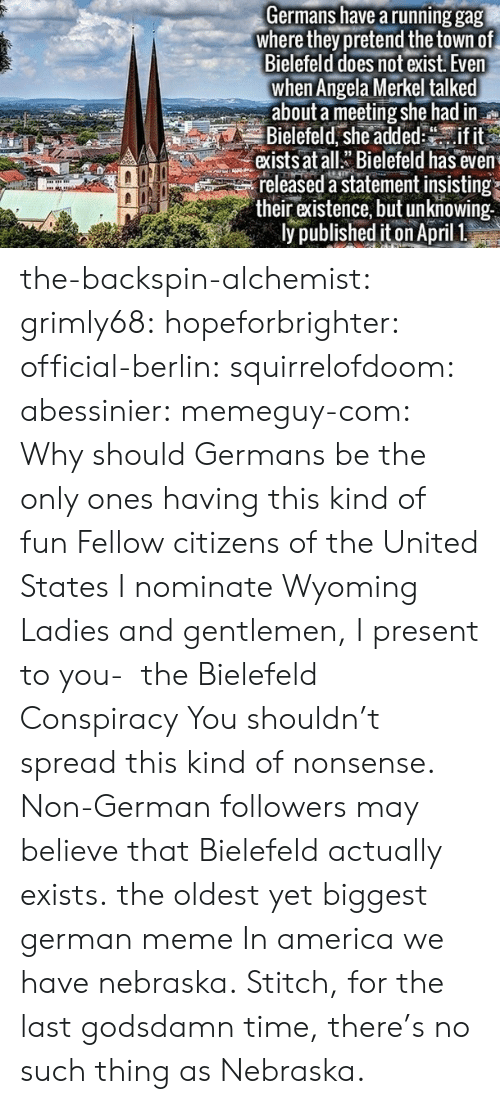 America, Fake, and Meme: Germans have a running gag  where they pretend the town of  Bielefeld does not exist. Even  when Angela Merkel talked  about a meeting she had in  Bielefeld, she addedif it  exists at allBielefeld has even  released a statement insisting  their existence, but unknowing  ly published iton April 1 the-backspin-alchemist:  grimly68:  hopeforbrighter:  official-berlin:  squirrelofdoom:  abessinier:  memeguy-com:  Why should Germans be the only ones having this kind of fun Fellow citizens of the United States I nominate Wyoming  Ladies and gentlemen, I present to you-  the Bielefeld Conspiracy  You shouldn't spread this kind of nonsense. Non-German followers may believe that Bielefeld actually exists.  the oldest yet biggest german meme       In america we have nebraska.  Stitch, for the last godsdamn time, there's no such thing as Nebraska.