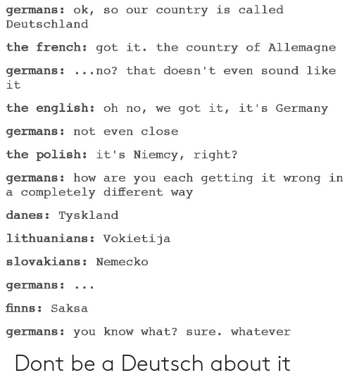 deutschland: germans: ok, so our country is called  Deutschland  the french: got it. the country of Allemagne  germans: . . .no? that doesn't even sound like  it  the english: oh no, we got it, it's Germany  germans: not even close  the polish: it's Niemcy, right?  germans: how are you each getting it wrong in  a completely different way  danes: Tysklanod  lithuanians: Vokietija  slovakians:Nemecko  germans: .. .  finns: Saksa  germans: you know what? sure. whatever Dont be a Deutsch about it