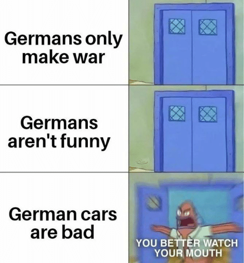 germans: Germans only  make war  Germans  aren't funny  German cars  are bad  YOU BETTER WATCH  YOUR MOUTH