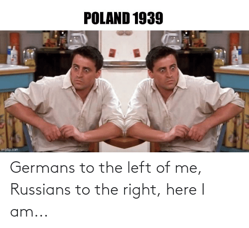 History, Russians, and Right: Germans to the left of me, Russians to the right, here I am...