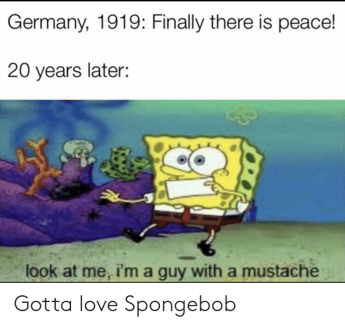 Love, SpongeBob, and Germany: Germany, 1919: Finally there is peace!  20 years later:  look at me, i'ma guy with a mustache Gotta love Spongebob