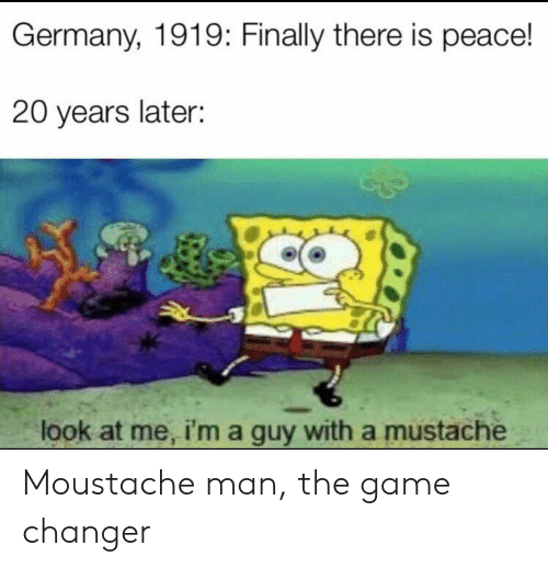 SpongeBob, The Game, and Game: Germany, 1919: Finally there is peace!  20 years later:  look at me, i'ma guy with a mustache Moustache man, the game changer