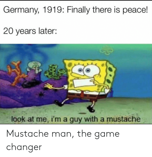 The Game, Game, and Game Changer: Germany, 1919: Finally there is peace!  20 years later:  look at me, i'ma guy with a mustache Mustache man, the game changer