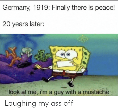 Ass, Funny, and Germany: Germany, 1919: Finally there is peace!  20 years later:  look at me, i'ma guy with a mustache Laughing my ass off