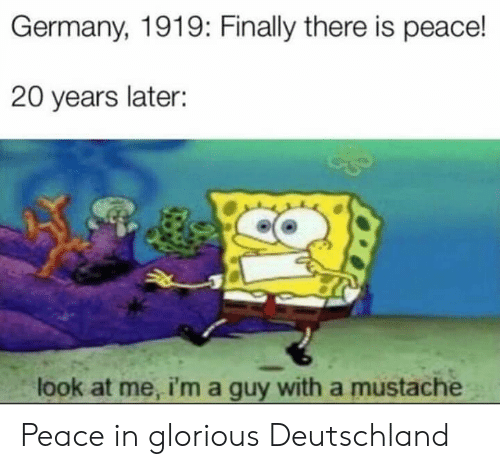 Germany, History, and Glorious: Germany, 1919: Finally there is peace!  20 years later:  look at me, i'm a guy with a mustache Peace in glorious Deutschland