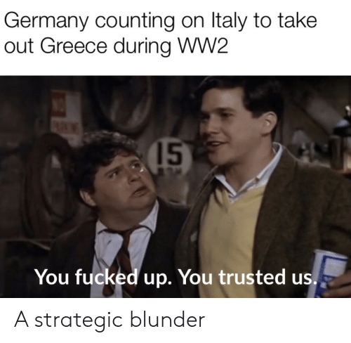 ww2: Germany counting on Italy to take  out Greece during WW2  15  You fucked up. You trusted us. A strategic blunder