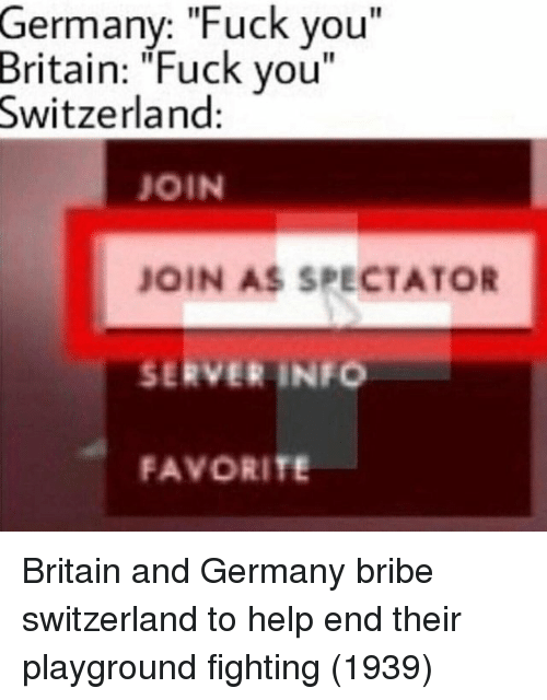 """Playground: Germany: """"Fuck you""""  Britain:  """"Fuck you  Switzerland  JOIN  JOIN AS SPECTATOR  SERVER INFO  FAVORITE Britain and Germany bribe switzerland to help end their playground fighting (1939)"""