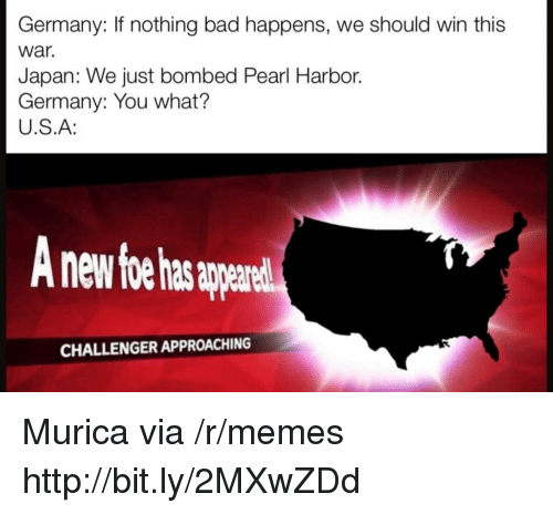 Bad, Memes, and Germany: Germany: If nothing bad happens, we should win this  war.  Japan: We just bombed Pearl Harbor.  Germany: You what?  U.S.A:  nd  CHALLENGER APPROACHING Murica via /r/memes http://bit.ly/2MXwZDd