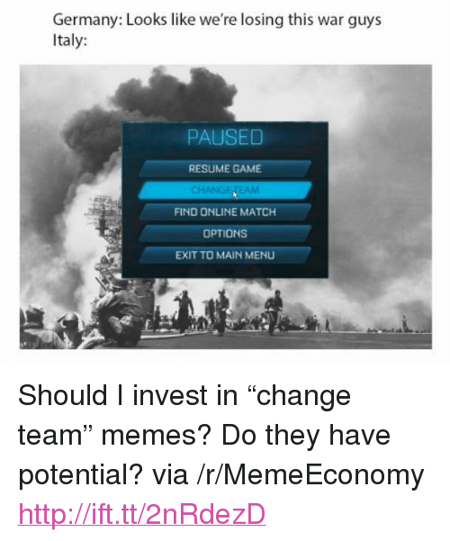 "Change Team: Germany: Looks like we're losing this war guys  Italy:  PAUSED  RESUME GAME  EAM  FIND ONLINE MATCH  OPTIONS  EXIT TO MAIN MENU <p>Should I invest in &ldquo;change team&rdquo; memes? Do they have potential? via /r/MemeEconomy <a href=""http://ift.tt/2nRdezD"">http://ift.tt/2nRdezD</a></p>"