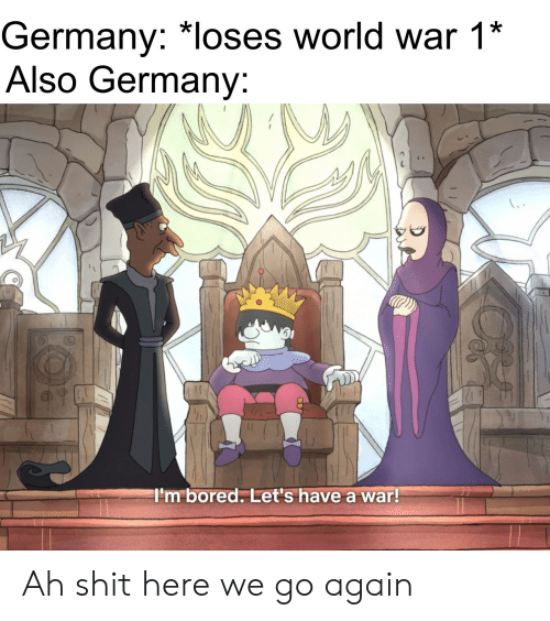 here we go: Germany: *loses world war 1*  Also Germany:  I'm bored. Let's have a war! Ah shit here we go again