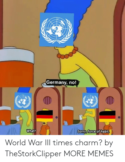 habit: Germany, no!  What?  Sorry, force of habit.  हि World War III times charm? by TheStorkClipper MORE MEMES
