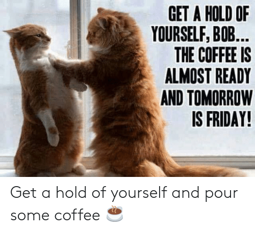Pour Some: GET A HOLD OF  YOURSELF, BOB...  THE COFFEE IS  ALMOST READY  AND TOMORROW  IS FRIDAY! Get a hold of yourself and pour some coffee ☕️