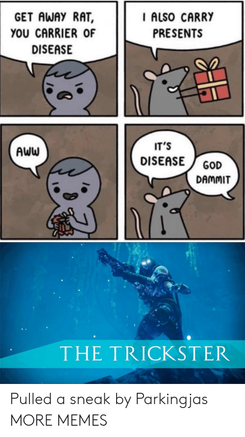 Dammit: GET AWAY RAT  I ALSO CARRY  YOU CARRIER OF  PRESENTS  DISEASE  IT'S  AWW  DISEASE  GOD  DAMMIT  THE TRICKSTER Pulled a sneak by Parkingjas MORE MEMES