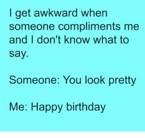 Memes, Awkward, and Happy Birthday: get awkward when  I someone compliments me  and I don't know what to  Say  Someone: You look pretty  Me: Happy birthday