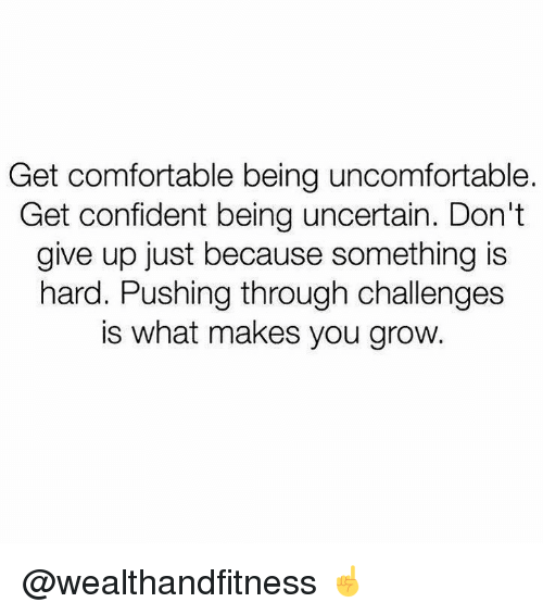 Comfortable, Gym, and Grow: Get comfortable being uncomfortable.  Get confident being uncertain. Don't  give up just because something is  hard. Pushing through challenges  is what makes you grow. @wealthandfitness ☝️